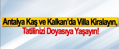 Antalya Kaş ve Kalkan'da Villa Kiralayın, Tatilinizi Doyasıya Yaşayın!