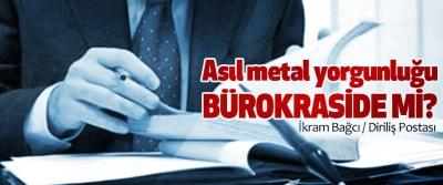 Asıl metal yorgunluğu Bürokraside Mi?