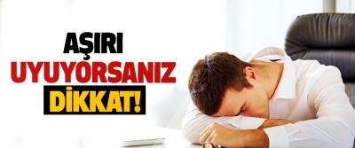Aşırı uyuyorsanız dikkat!