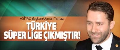 ASİYAD Başkanı Osman Yılmaz: Türkiye süper lige çıkmıştır!