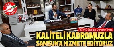ASİYAD Başkanı Osman Yılmaz; Kaliteli Kadromuzla Samsun'a Hizmete Ediyoruz