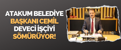 Atakum Belediye Başkanı Cemil Deveci İşçiyi Sömürüyor!