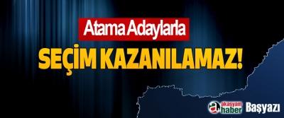 Atama Adaylarla Seçim Kazanılamaz!