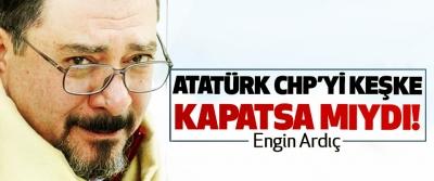 Atatürk CHP'yi keşke kapatsa mıydı!