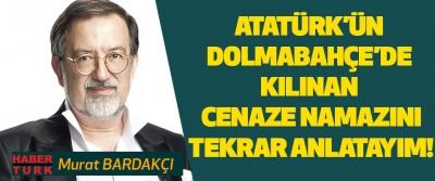 Atatürk'ün Dolmabahçe Sarayı'nda Kılınan Cenaze Namazını Tekrar Anlatayım!