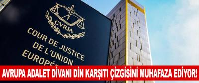 Avrupa Adalet Divanı Din Karşıtı Çizgisini Muhafaza Ediyor!