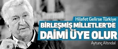 Aytunç altındal: Hilafet Gelirse Türkiye Birleşmiş Milletler'de Daimi Üye Olur