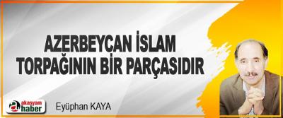 Azerbeycan İslam Torpağının Bir Parçasıdır