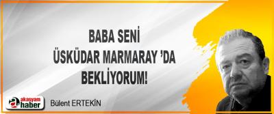 Baba, seni Üsküdar Marmaray 'da bekliyorum!