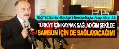 Bağımsız Samsun Büyükşehir Belediye Başkan Adayı Erhan Usta; Türkiye için kaynak sağladığım şekilde samsun için de sağlayacağım!