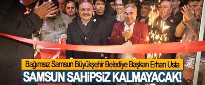 Bağımsız Samsun Büyükşehir Belediye Başkan Erhan Usta; Samsun sahipsiz kalmayacak!