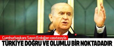 Bahçeli: Cumhurbaşkanı Sayın Erdoğan vasıtasıyla Türkiye Doğru Ve Olumlu Bir Noktadadır