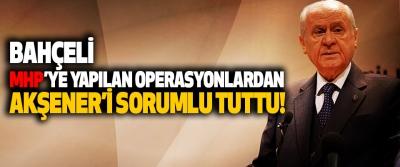 Bahçeli MHP'ye Yapılan Operasyonlardan Akşener'i Sorumlu Tuttu!
