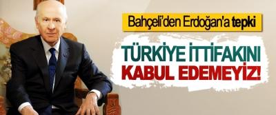 Bahçeli'den Erdoğan'a tepki, Türkiye ittifakını kabul edemeyiz!