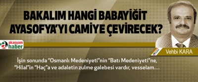 Bakalım Hangi Babayiğit Ayasofya'yı Camiye Çevirecek?