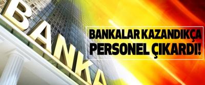 Bankalar kazandıkça personel çıkardı!