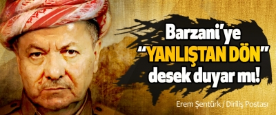 """Barzani'ye """"yanlıştan dön"""" desek duyar mı!"""