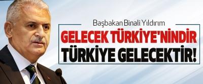 Başbakan Binali Yıldırım: Gelecek Türkiye'nindir Türkiye Gelecektir!