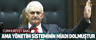 Başbakan Binali Yıldırım, Cumhuriyet Baki Ama Yönetim Sisteminin Miadı Dolmuştur