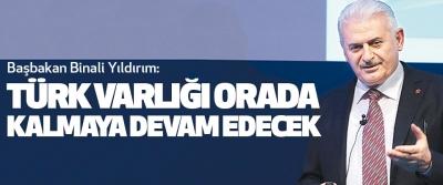 Başbakan Binali Yıldırım: Türk Varlığı Orada Kalmaya Devam Edecek