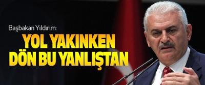 Başbakan Yıldırım: Yol Yakınken Dön Bu Yanlıştan
