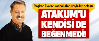 Başkan Deveci Atakum'u Kendisi de Beğenmedi!
