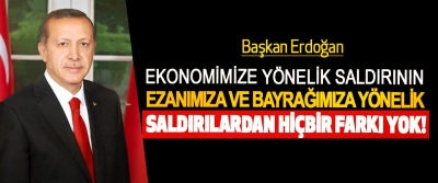 Başkan Erdoğan: Ekonomimize Yönelik Saldırının, Ezanımıza Ve Bayrağımıza Yönelik Saldırılardan Hiçbir Farkı Yok!