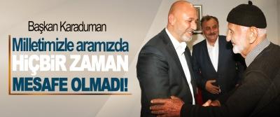 Başkan Karaduman: Milletimizle aramızda hiçbir zaman mesafe olmadı!