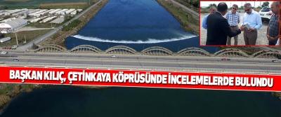 Başkan Kılıç, Çetinkaya Köprüsünde İncelemelerde Bulundu