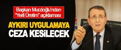"""Başkan Murzioğlu'ndan """"Yerli Üretim"""" açıklaması"""