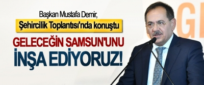 Başkan Mustafa Demir, Şehircilik Toplantısı'nda konuştu: Geleceğin Samsun'unu inşa ediyoruz!
