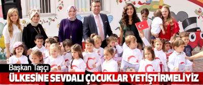 Başkan Taşçı; 'Ülkesine sevdalı çocuklar yetiştirmeliyiz'
