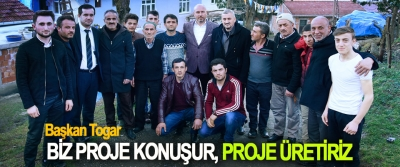 Başkan Togar; Biz Proje Konuşur, Proje Üretiriz