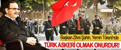Başkan Zihni Şahin: Türk askeri olmak onurdur!
