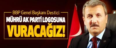 BBP Genel Başkanı Destici; Mührü Ak Parti logosuna vuracağız!