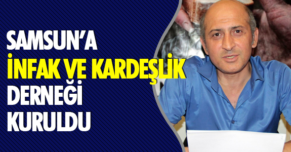 """SAMSUN'A """"İNFAK VE KARDEŞLİK DERNEĞİ"""" KURULDU"""