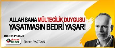 Bedri Yaşar, Allah sana mültecilik duygusu yaşatmasın!