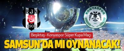 Beşiktaş - Konyaspor Süper Kupa Maçı Samsun'da mı oynanacak!