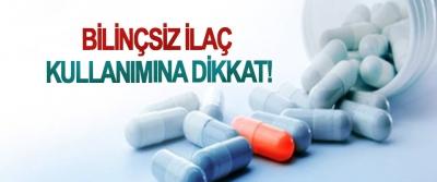 Bilinçsiz ilaç kullanımına dikkat!