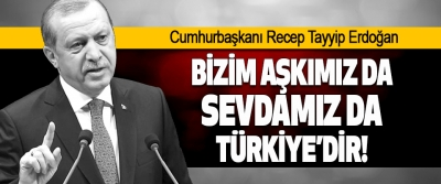 Bizim Aşkımız da Sevdamız da Türkiye'dir!