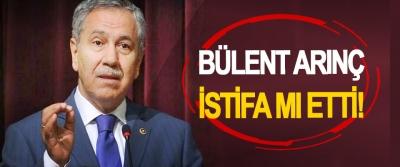 Bülent Arınç istifa mı etti!