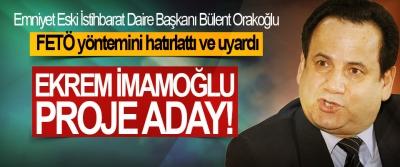 Bülent Orakoğlu; Ekrem İmamoğlu proje aday!