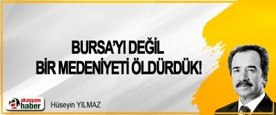 Bursa'yı değil bir medeniyeti öldürdük!