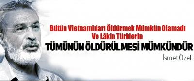 Bütün Vietnamlıları Öldürmek Mümkün Olamadı Ve Lâkin Türklerin Tümünün Öldürülmesi Mümkündür
