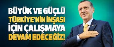 Büyük ve Güçlü Türkiye'nin İnşası İçin Çalışmaya Devam Edeceğiz!