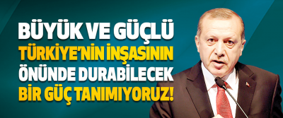 Büyük ve Güçlü Türkiye'nin İnşasının Önünde Durabilecek Bir Güç Tanımıyoruz!