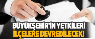 Büyükşehir'in Yetkileri İlçelere Devredilecek!