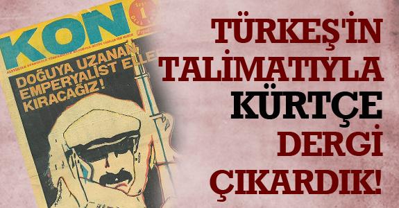 TÜRKEŞ'İN TALİMATIYLA KÜRTÇE DERGİ ÇIKARDIK!