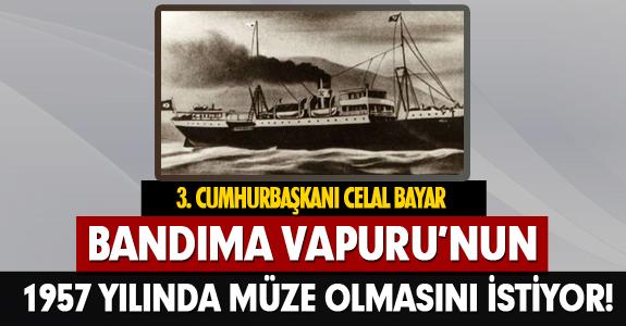 BANDIMA VAPURU'NUN 1957 YILINDA MÜZE OLMASINI İSTİYOR!