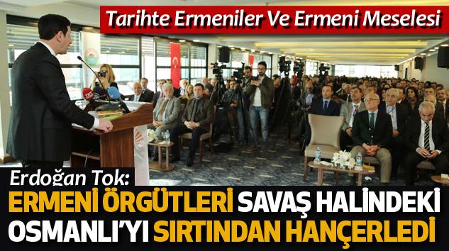 Erdoğan Tok:Ermeni Örgütleri Savaş Halindeki Osmanlı'yı  Sırtından Hançerledi